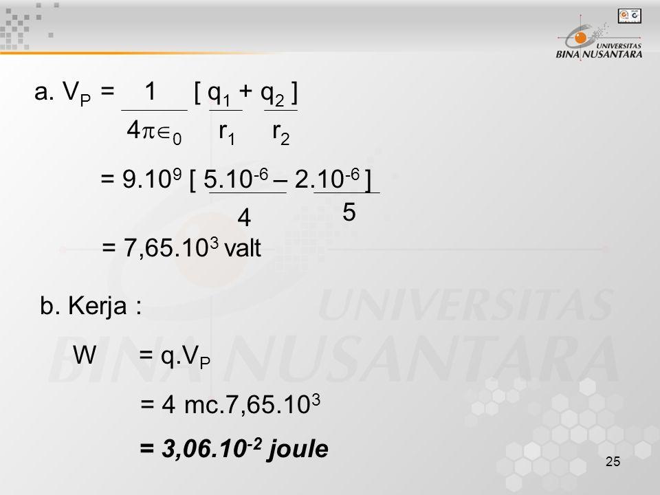 a. VP = 1 [ q1 + q2 ] 40 r1 r2. = 9.109 [ 5.10-6 – 2.10-6 ] 5. 4. = 7,65.103 valt.